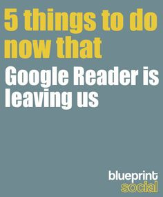 5 things to do now that google reader is leaving us