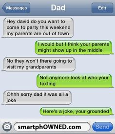 Dadhey david do you want to come to party this weekend my parents are out of towni would but I think your parents might show up in the middleno they won't there going to visit my grandparentsnot anymore look at who your textingohhh sorry dad it was all a jokehere's a joke, your grounded.