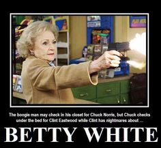 Boogie Man < Chuck Norris < Clint Eastwood < BETTY WHITE !