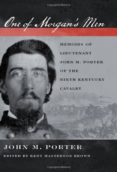 One of Morgan's Men: Memoirs of Lieutenant John M. Porter of the Ninth Kentucky Cavalry by John M. Porter. $32.50. 320 pages. Publisher: The University Press of Kentucky; annotated edition edition (February 2, 2011)