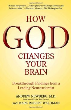 How God Changes Your Brain: Breakthrough Findings from a Leading Neuroscientist by Andrew Newberg M.D. God is great—for your mental, physical, and spiritual health.