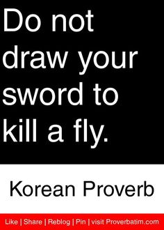 Do not draw your sword to kill a fly. - Korean Proverb #proverbs #quotes