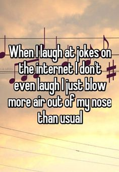 When I laugh at jokes on the internet I don't even laugh I just blow more air out of my nose than usual