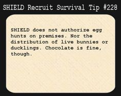 S.H.I.E.L.D. Recruit Survival Tip #228:S.H.I.E.L.D. does not authorize egg hunts on premises. Nor the distribution of live bunnies or ducklings. Chocolate is fine, though.