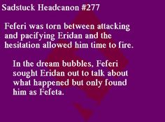 [Feferi was torn between attacking and pacifying Eridan and the hesitation allowed him time to fire. In the dream bubbles, Feferi sought Eridan out to talk about what happened but only found him as Fefeta.] Submitted by Anon