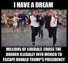 I have a dream...Millions of liberals cross the border illegally into Mexico to escape Donald Trump's presidency. Now that would make America great!