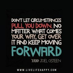 Don't let circumstances pull you down. No matter what comes your way, get over it and keep moving forward. -Joel Osteen