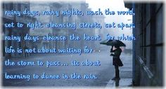 rainy days, rainy nights, wash the world, set to right. cleansing streets, set apart, rainy days cleanse the heart. for which life is not about waiting for the storm to pass… its about learning to dance in the rain. #quotes