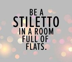 Be a stiletto in a room full of flats..!
