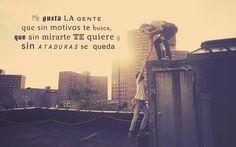 Me gusta la gente que sin motivos te busca, que sin mirarte te quiere y sin ataduras se  queda #frases