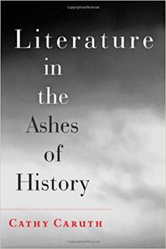 Literature in the ashes of history / Cathy Caruth Publicación 	Baltimore : The Johns Hopkins University Press, 2013