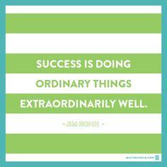 Success is doing ordinary things extraordinarily well. ~Jim Rohn