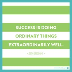 Success is doing ordinary things extraordinarily well. ~Jim Rohn