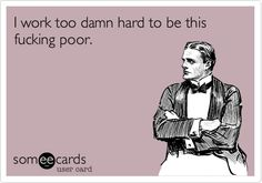 Story of my life 2 jobs, work 6 days a week, 60 hours a week, have $23 in my bank account. Yep.