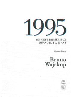 1995 : on n'est pas sérieux quand il y a 17 ans : roman illustré / Bruno Wajskop ; avec des images de Laurence Aegerter ... [et al.] - Nantes : Éditions Cécile Defaut, imp. 2012