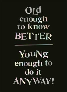 Old enough to know better... Young enough to do it anyway!