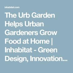 The Urb Garden Helps Urban Gardeners Grow Food at Home | Inhabitat - Green Design, Innovation, Architecture, Green Building