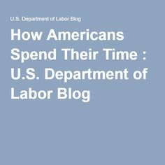 How Americans Spend Their Time : U.S. Department of Labor Blog
