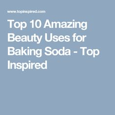 Top 10 Amazing Beauty Uses for Baking Soda - Top Inspired