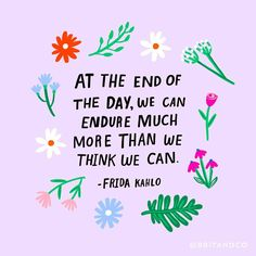 """At the end of the day, we can endure much more than we think we can."" - Frida Kahlo"