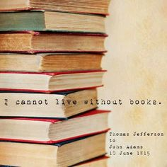 I cannot live without books. ~ Thomas Jefferson to James Adams, 10th of June, 1815