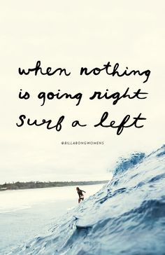 When nothing is going right,  surf a left.