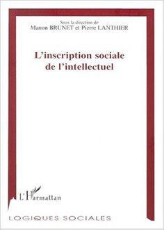 L'inscription sociale de l'intellectuel / sous la direction de Manon Brunet et Pierre Lanthier Publicación [Sainte-Foy (Québec)] : Presses de l'Université Laval ; [Paris] : L'Harmattan, 2000