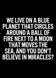 We live on a blue planet that circles around a ball of fire next to a moon that moves the sea and you don't believe in miracles?