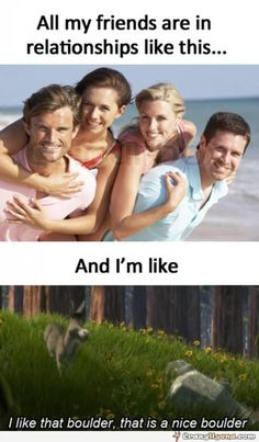 All my friends are in relationships like this. And I am like... I like that boulder, that is a nice boulder.