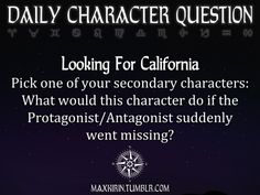 ✶ DAILY CHARACTER QUESTION ✶  Looking For California Pick one of your secondary characters: What would this character do if the Protagonist/Antagonist suddenly went missing?  Want more writerly content? Follow maxkirin.tumblr.com!