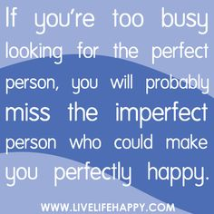If you're too busy looking for the perfect person, you will probably miss the imperfect person who could make you perfectly happy.