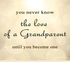 You never know the love of a Grandparent until you become one.