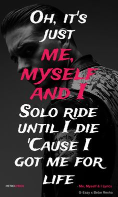 G-Eazy x Bebe Rexha - Me, Myself & I Lyrics and Quotes  Oh, it's just me, myself and I Solo ride until I die 'Cause I got me for life (yeah) Oh I don't need a hand to hold Even when the night is cold I got that fire in my soul And as far as I can see I just need privacy Plus a whole lot of tree, fuck all this modesty I just need space to do me get a world that they're tryna see A Stella Maxwell right beside of me A Ferrari I'm buyin' three  #GEazy #MeMyselfI #Lyrics #lyricArt #quotes #music