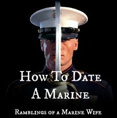 How To Date a Marine | Ramblings of a Marine Wife  This is such a great article - applies to all who chase the uniform