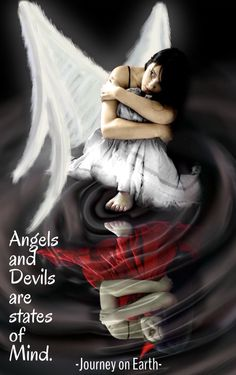 Angels and Devils are states of Mind.