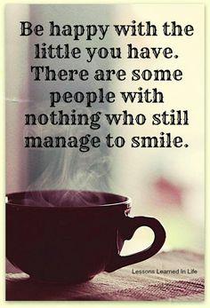 Sii felice con quel che hai. Ci sono persone che non hanno niente che sono ancora in grado di sorridere!