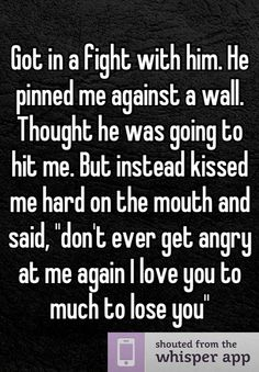 "Got in a fight with him. He pinned me against a wall. Thought he was going to hit me. But instead kissed me hard on the mouth and said, ""don't ever get angry at me again I love you to much to lose you"""