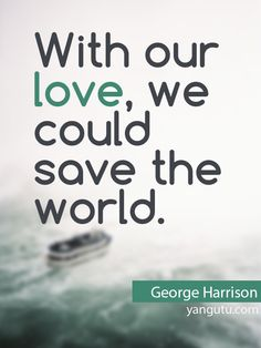 With our love, we could save the world, ~ George Harrison <3 Love Sayings #quotes, #love, #sayings, https://apps.facebook.com/yangutu