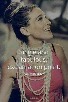 """Single and fabulous, exclamation point."" —​ Carrie Bradshaw"