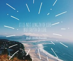 """""""It is not length of life, but depth of life"""" - Ralph Waldo Emerson"""