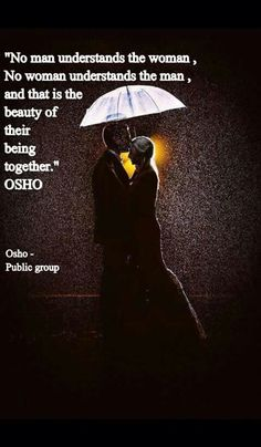 No man understands the woman, No woman understands the man, & that is the beauty of their being together ..... Osho