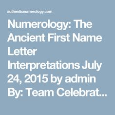 Numerology: The Ancient First Name Letter Interpretations‏ July 24, 2015 by admin By: Team Celebration / Source: A Celebration of Women Numerology has a great deal to do with the numeric value of the alphabet and there are many legends and theories about how this came about. The alphabet itself was inspired by pictorial representations that recorded elaborate stories. These full pictographs originally were abbreviated to form hieroglyphics with each symbol depicting a word. As more time…