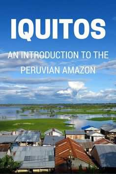PERU TRAVEL   Visiting Iquitos: An introduction to the biggest city in the Peruvian Amazon featuring things to do and places to visit in Iquitos and the surrounding area.
