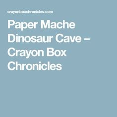 Paper Mache Dinosaur Cave – Crayon Box Chronicles
