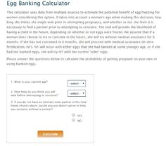 Egg Banking Calculator  This allows woman to determine her individual probability of having a biologic child with or without oocyte cryopreservation, aiding in her decision as to whether and when to cryopreserve oocytes. Use it only as a guide because there a lot more items that are involved which are not included in this calculation tool.