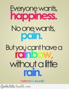 You can't have a rainbow without a little rain...
