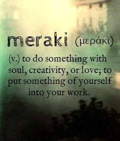 Vocab Meraki Greek  Ce Bc Ce B Cf  Ce Ac Ce Ba Ce B V To Do Something With Soul Creativity Or Love To Put Something Of Yourself Into Your Work