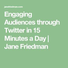Engaging Audiences through Twitter in 15 Minutes a Day | Jane Friedman