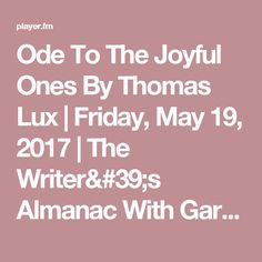 Ode To The Joyful Ones By Thomas Lux | Friday, May 19, 2017 | The Writer's Almanac With Garrison Keillor - The Writer's Almanac With Garrison KeillorThe Writer's Almanac With Garrison Keillor (podcast)