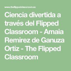 Ciencia divertida a través del Flipped Classroom - Amaia Remirez de Ganuza Ortiz - The Flipped Classroom